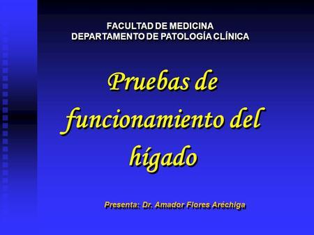 Pruebas de funcionamiento del hígado Pruebas de funcionamiento del hígado FACULTAD DE MEDICINA DEPARTAMENTO DE PATOLOGÍA CLÍNICA FACULTAD DE MEDICINA DEPARTAMENTO.