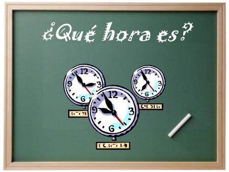 ¿Qué hora es?. ¿Cómo decimos la hora en español? Son las ______. Es la _______. Para decir la hora…