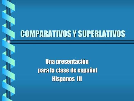 COMPARATIVOS Y SUPERLATIVOS Una presentación para la clase de español para la clase de español Hispanos III.