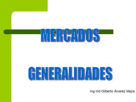 MERCADOS GENERALIDADES Ing Ind Gilberto Álvarez Mejía.