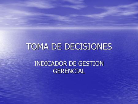 TOMA DE DECISIONES INDICADOR DE GESTION GERENCIAL.