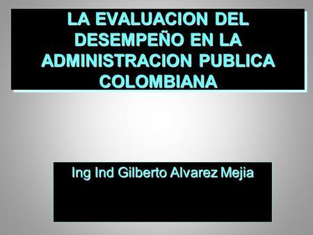 LA EVALUACION DEL DESEMPEÑO EN LA ADMINISTRACION PUBLICA COLOMBIANA Ing Ind Gilberto Alvarez Mejia.