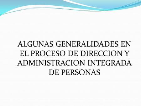 ALGUNAS GENERALIDADES EN EL PROCESO DE DIRECCION Y ADMINISTRACION INTEGRADA DE PERSONAS.