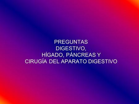 PREGUNTAS DIGESTIVO, HÍGADO, PÁNCREAS Y CIRUGÍA DEL APARATO DIGESTIVO.
