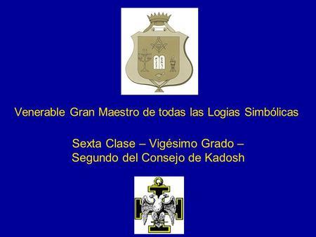 Venerable Gran Maestro de todas las Logias Simbólicas Sexta Clase – Vigésimo Grado – Segundo del Consejo de Kadosh.
