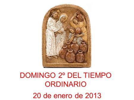 DOMINGO 2º DEL TIEMPO ORDINARIO 20 de enero de 2013