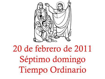 20 de febrero de 2011 Séptimo domingo Tiempo Ordinario.