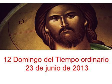 12 Domingo del Tiempo ordinario 23 de junio de 2013.