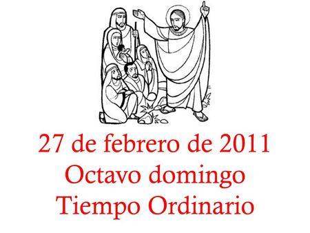 27 de febrero de 2011 Octavo domingo Tiempo Ordinario.