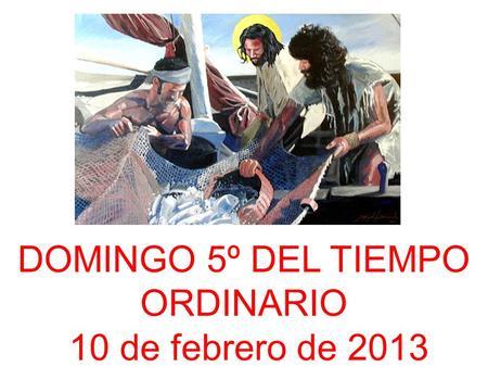 DOMINGO 5º DEL TIEMPO ORDINARIO 10 de febrero de 2013.