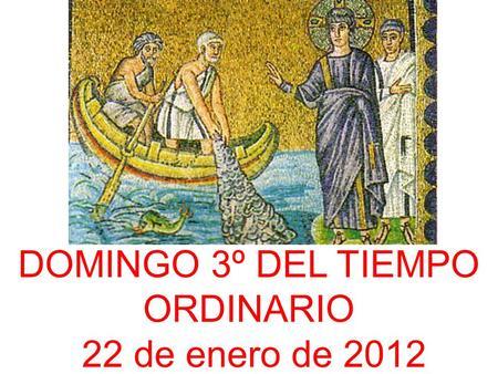 DOMINGO 3º DEL TIEMPO ORDINARIO 22 de enero de 2012