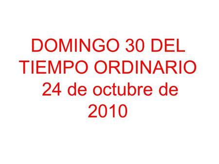 DOMINGO 30 DEL TIEMPO ORDINARIO 24 de octubre de 2010.