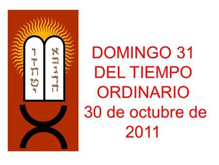 DOMINGO 31 DEL TIEMPO ORDINARIO 30 de octubre de 2011