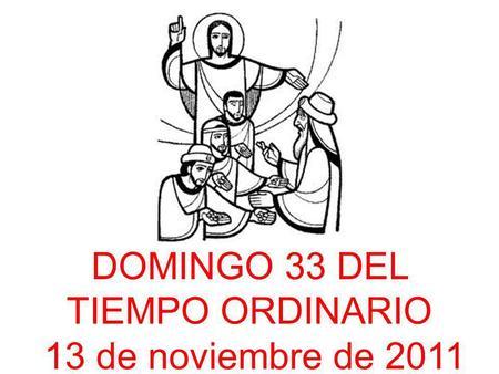 DOMINGO 33 DEL TIEMPO ORDINARIO 13 de noviembre de 2011.