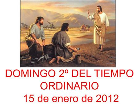DOMINGO 2º DEL TIEMPO ORDINARIO 15 de enero de 2012