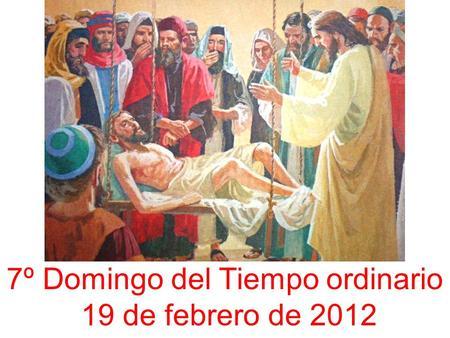 7º Domingo del Tiempo ordinario 19 de febrero de 2012.