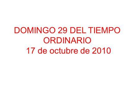 DOMINGO 29 DEL TIEMPO ORDINARIO 17 de octubre de 2010.