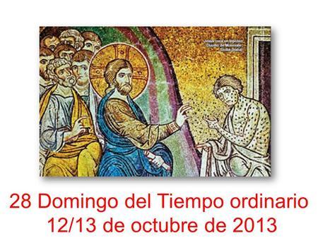 28 Domingo del Tiempo ordinario 12/13 de octubre de 2013.