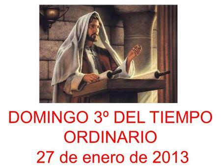 DOMINGO 3º DEL TIEMPO ORDINARIO 27 de enero de 2013