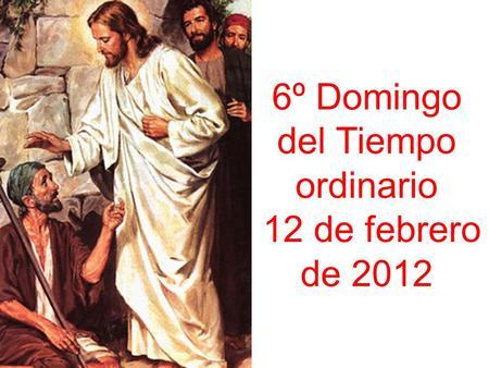 6º Domingo del Tiempo ordinario 12 de febrero de 2012.