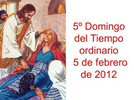 5º Domingo del Tiempo ordinario 5 de febrero de 2012.