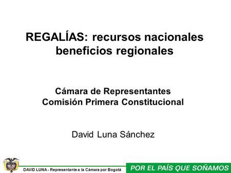 DAVID LUNA - Representante a la Cámara por Bogotá REGALÍAS: recursos nacionales beneficios regionales Cámara de Representantes Comisión Primera Constitucional.