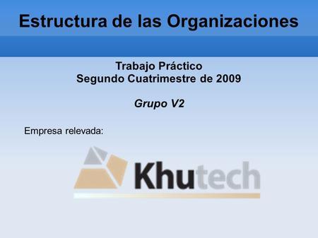 Estructura de las Organizaciones Trabajo Práctico Segundo Cuatrimestre de 2009 Grupo V2 Empresa relevada: