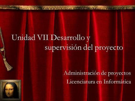 Unidad VII Desarrollo y supervisión del proyecto Administración de proyectos Licenciatura en Informática.