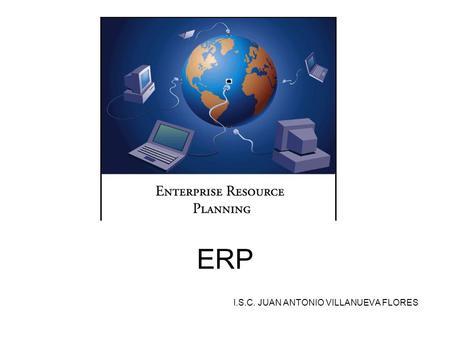 ERP I.S.C. JUAN ANTONIO VILLANUEVA FLORES. ¿Qué es un ERPs? El ERP es un sistema integral de gestión empresarial que está diseñado para modelar y automatizar.