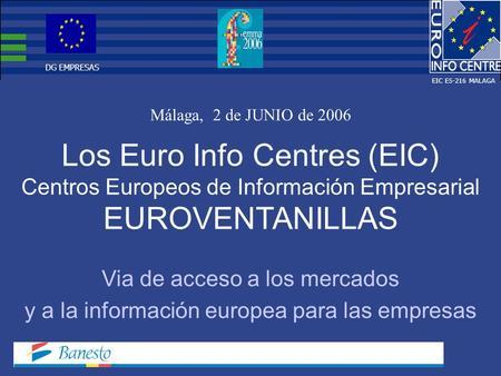Los Euro Info Centres (EIC) Centros Europeos de Información Empresarial EUROVENTANILLAS Málaga, 2 de JUNIO de 2006 Via de acceso a los mercados y a la.