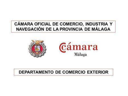 CÁMARA OFICIAL DE COMERCIO, INDUSTRIA Y NAVEGACIÓN DE LA PROVINCIA DE MÁLAGA DEPARTAMENTO DE COMERCIO EXTERIOR.