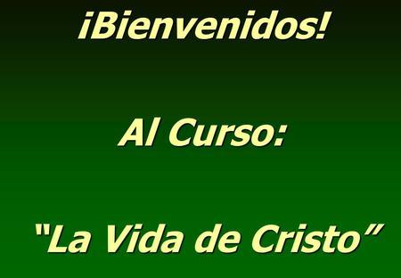 """¡Bienvenidos! Al Curso: """"La Vida de Cristo""""."""