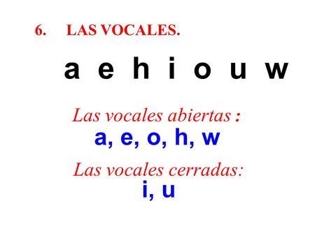 6.LAS VOCALES. a e h i o u w Las vocales abiertas : a, e, o, h, w Las vocales cerradas: i, u.