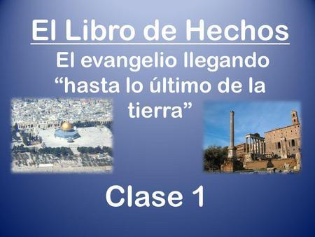 """El Libro de Hechos El evangelio llegando """"hasta lo último de la tierra"""" Clase 1."""