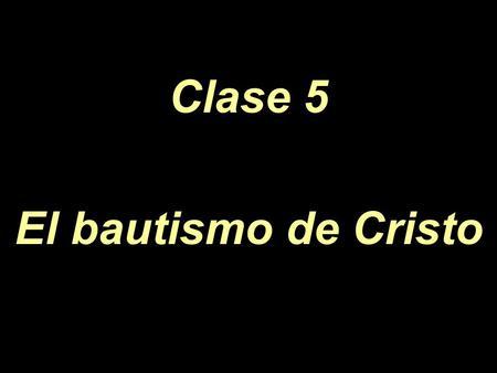 Clase 5 El bautismo de Cristo.