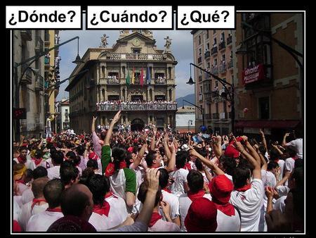 ¿Dónde?¿Cuándo?¿Qué?. Pamplona En Pamplona se celebra la fiesta de San Fermín en julio.