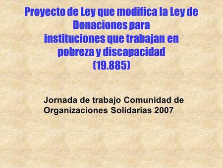 Proyecto de Ley que modifica la Ley de Donaciones para instituciones que trabajan en pobreza y discapacidad (19.885) Jornada de trabajo Comunidad de Organizaciones.
