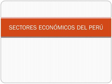 SECTORES ECONÓMICOS DEL PERÚ. SECTOR PRIMARIO Extractivo Productivo Minería Pesca Tala Caza Agricultura Ganadería SECTOR SECUNDARIO Transformativo Industria.