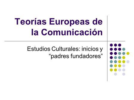Teorías Europeas de la Comunicación Estudios Culturales: inicios y padres fundadores.