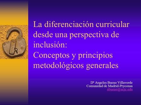 La diferenciación curricular desde una perspectiva de inclusión: Conceptos y principios metodológicos generales Dª Angeles Bueno Villaverde Comunidad de.