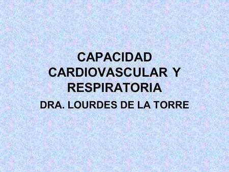 CAPACIDAD CARDIOVASCULAR Y RESPIRATORIA DRA. LOURDES DE LA TORRE.