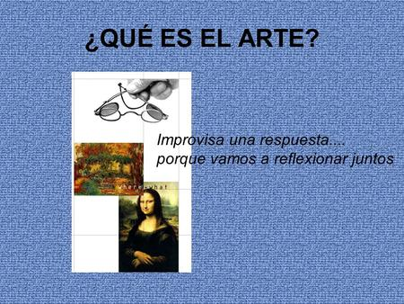 ¿QUÉ ES EL ARTE? Improvisa una respuesta.... porque vamos a reflexionar juntos.