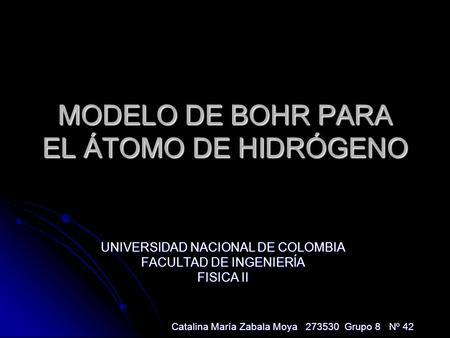 MODELO DE BOHR PARA EL ÁTOMO DE HIDRÓGENO UNIVERSIDAD NACIONAL DE COLOMBIA FACULTAD DE INGENIERÍA FISICA II Catalina María Zabala Moya 273530 Grupo 8 Nº
