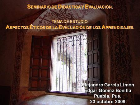 Alejandro García Limón Edgar Gómez Bonilla Puebla, Pue. 23 octubre 2009 Alejandro García Limón Edgar Gómez Bonilla Puebla, Pue. 23 octubre 2009 S EMINARIO.