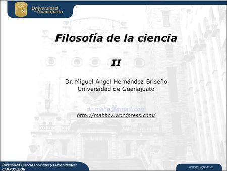 División de Ciencias Sociales y Humanidades/ CAMPUS LEÓN Filosofía de la ciencia II Dr. Miguel Angel Hernández Briseño Universidad de Guanajuato