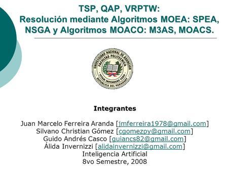 TSP, QAP, VRPTW: Resolución mediante Algoritmos MOEA: SPEA, NSGA y Algoritmos MOACO: M3AS, MOACS. Integrantes Juan Marcelo Ferreira Aranda