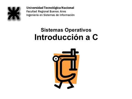 Universidad Tecnológica Nacional Facultad Regional Buenos Aires Ingeniería en Sistemas de Información Introducción a C Sistemas Operativos.