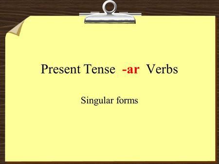 Present Tense -ar Verbs Singular forms. hablar escuchar comprar -ar form called infinitive.