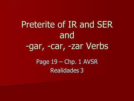 Preterite of IR and SER and -gar, -car, -zar Verbs Page 19 – Chp. 1 AVSR Realidades 3.