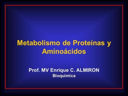 Metabolismo de Proteínas y Aminoácidos Prof. MV Enrique C. ALMIRON Bioquímica.